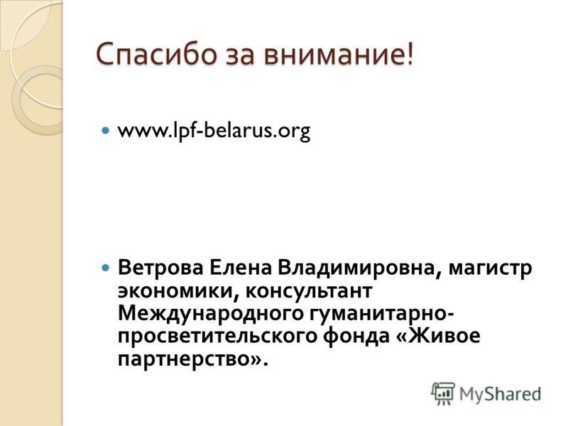Спасибо за внимание ! www.lpf-belarus.org Ветрова Елена Владимировна, магистр экономики, консультант Международного гуманитарно - просветительского фонда « Живое партнерство ».