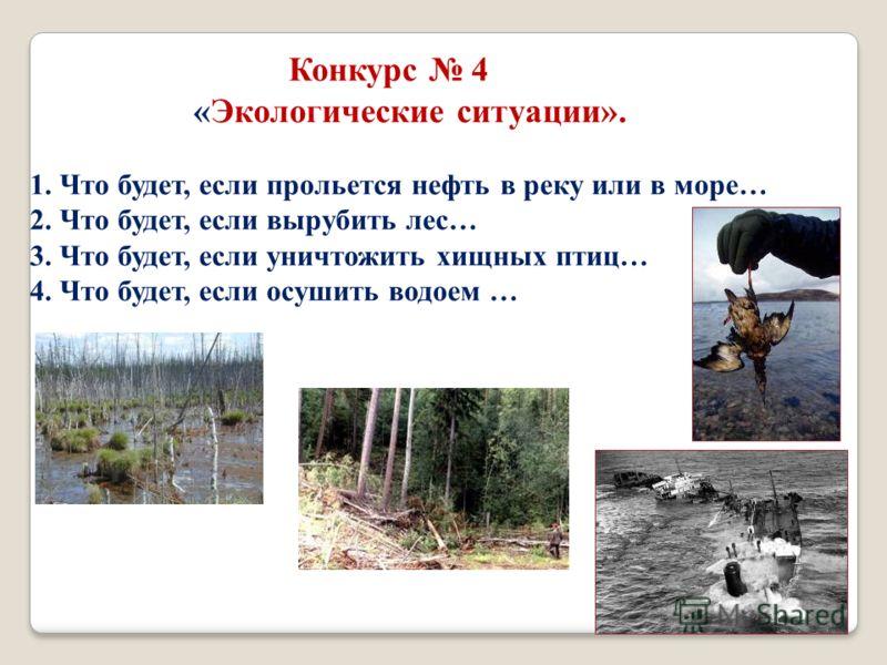 Конкурс 4 «Экологические ситуации». 1. Что будет, если прольется нефть в реку или в море… 2. Что будет, если вырубить лес… 3. Что будет, если уничтожить хищных птиц… 4. Что будет, если осушить водоем …