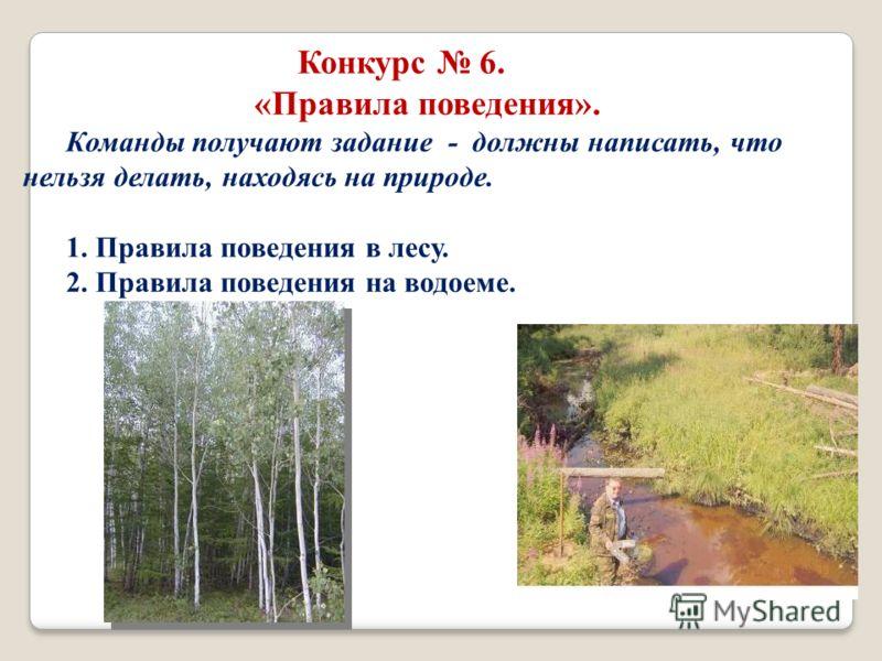 Конкурс 6. «Правила поведения». Команды получают задание - должны написать, что нельзя делать, находясь на природе. 1. Правила поведения в лесу. 2. Правила поведения на водоеме.