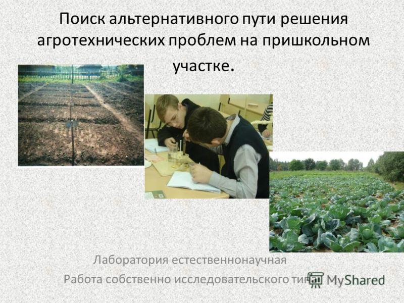 Поиск альтернативного пути решения агротехнических проблем на пришкольном участке. Лаборатория естественнонаучная Работа собственно исследовательского типа