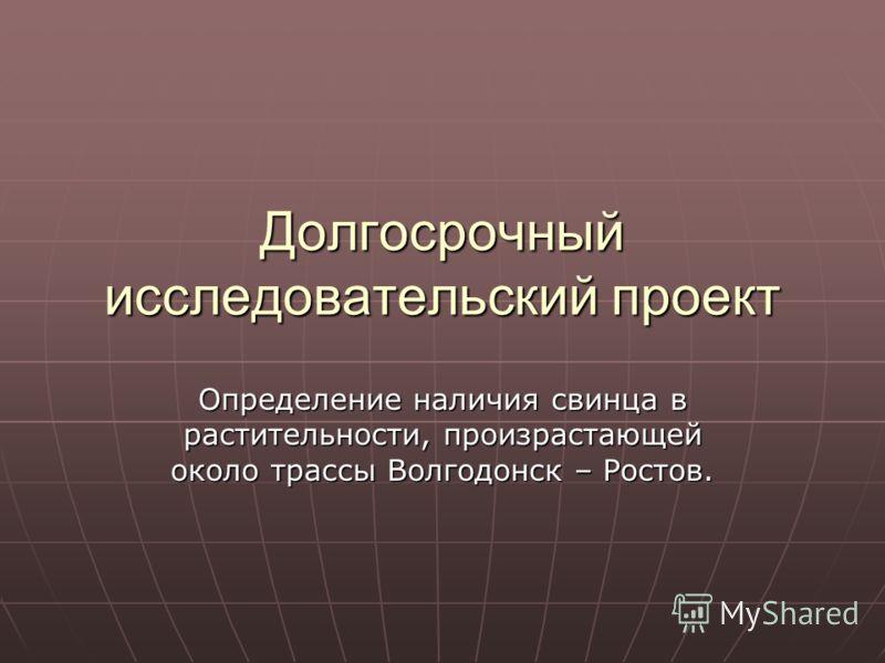 Долгосрочный исследовательский проект Определение наличия свинца в растительности, произрастающей около трассы Волгодонск – Ростов.