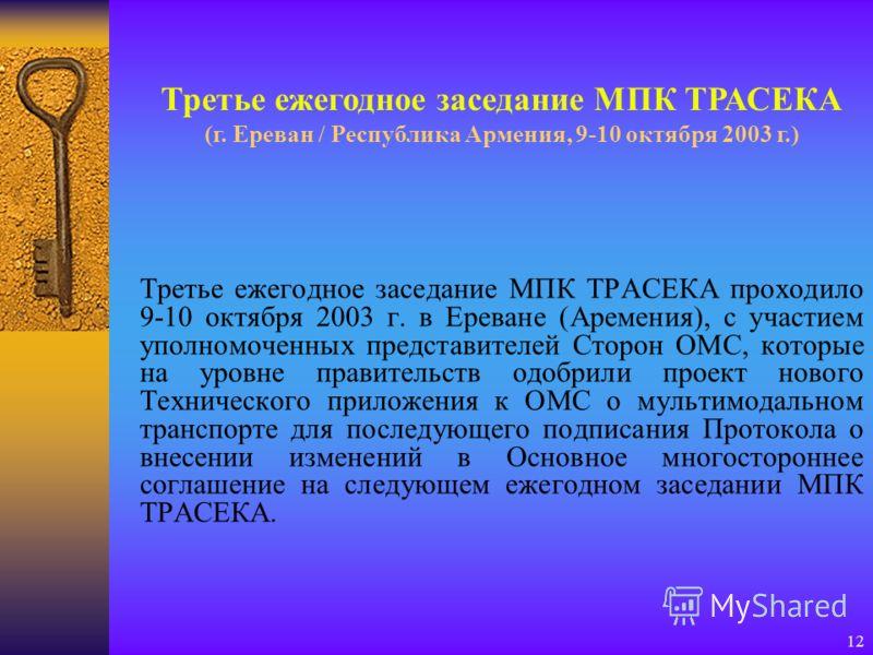 12 Третье ежегодное заседание МПК ТРАСЕКА проходило 9-10 октября 2003 г. в Ереване (Аремения), с участием уполномоченных представителей Сторон ОМС, которые на уровне правительств одобрили проект нового Технического приложения к ОМС о мультимодальном