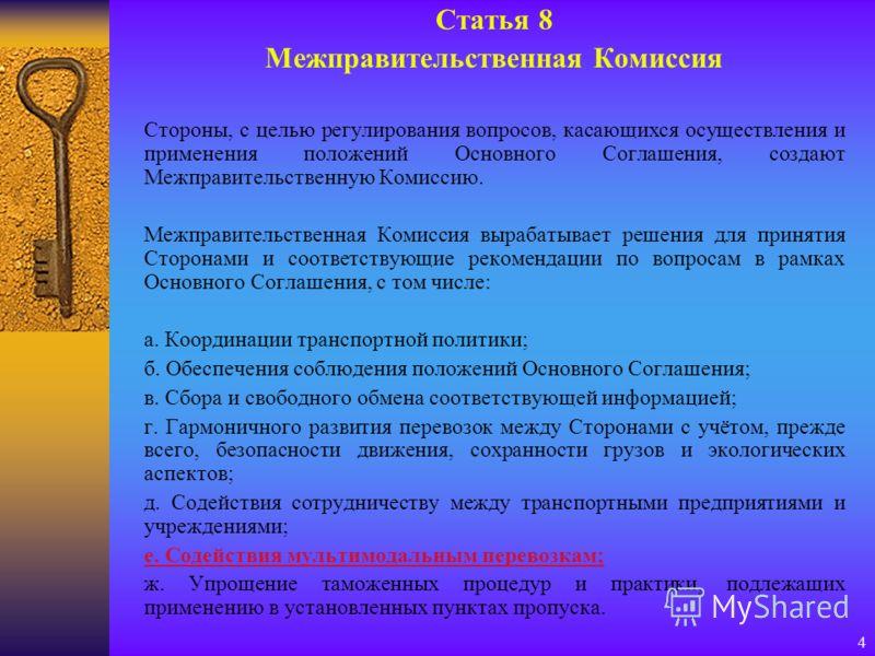 4 Статья 8 Межправительственная Комиссия Стороны, с целью регулирования вопросов, касающихся осуществления и применения положений Основного Соглашения, создают Межправительственную Комиссию. Межправительственная Комиссия вырабатывает решения для прин