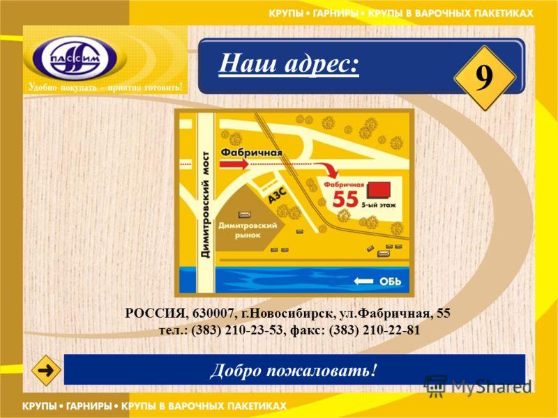 9 Наш адрес: РОССИЯ, 630007, г.Новосибирск, ул.Фабричная, 55 тел.: (383) 210-23-53, факс: (383) 210-22-81 Добро пожаловать!