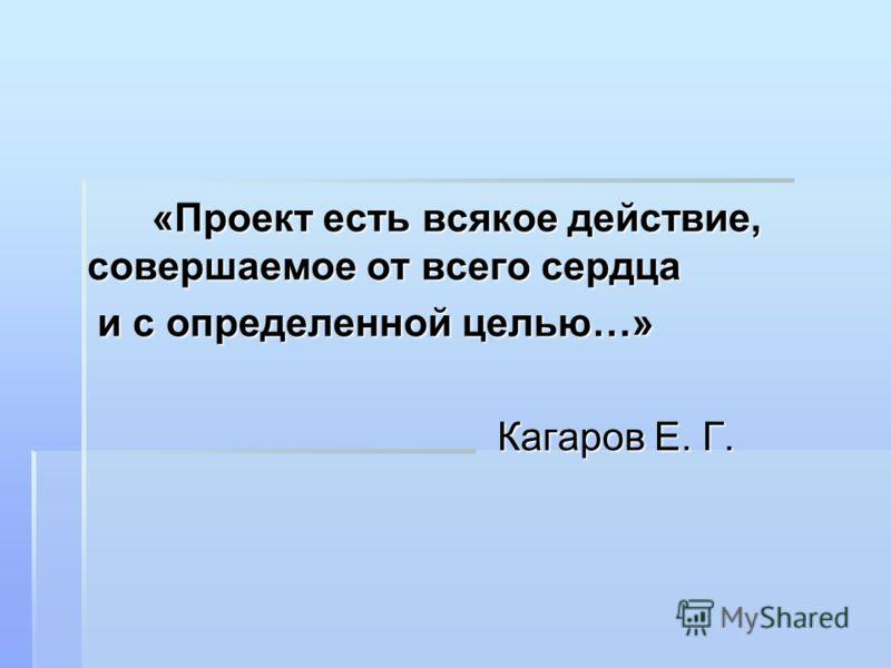«Проект есть всякое действие, совершаемое от всего сердца «Проект есть всякое действие, совершаемое от всего сердца и с определенной целью…» и с определенной целью…» Кагаров Е. Г. Кагаров Е. Г.