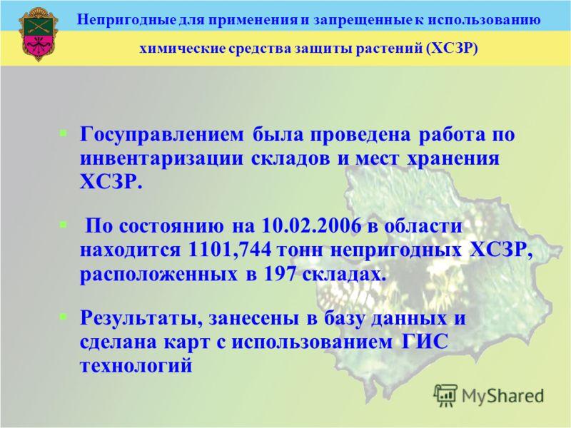 Непригодные для применения и запрещенные к использованию химические средства защиты растений (ХСЗР) Госуправлением была проведена работа по инвентаризации складов и мест хранения ХСЗР. По состоянию на 10.02.2006 в области находится 1101,744 тонн непр