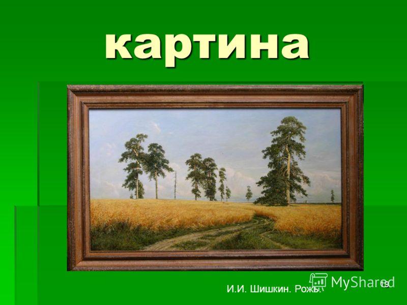 19 картина И.И. Шишкин. Рожь.