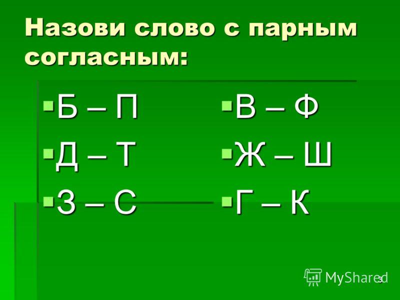 3 Назови слово с парным согласным: Б – П Б – П Д – Т Д – Т З – С З – С В – Ф В – Ф Ж – Ш Ж – Ш Г – К Г – К