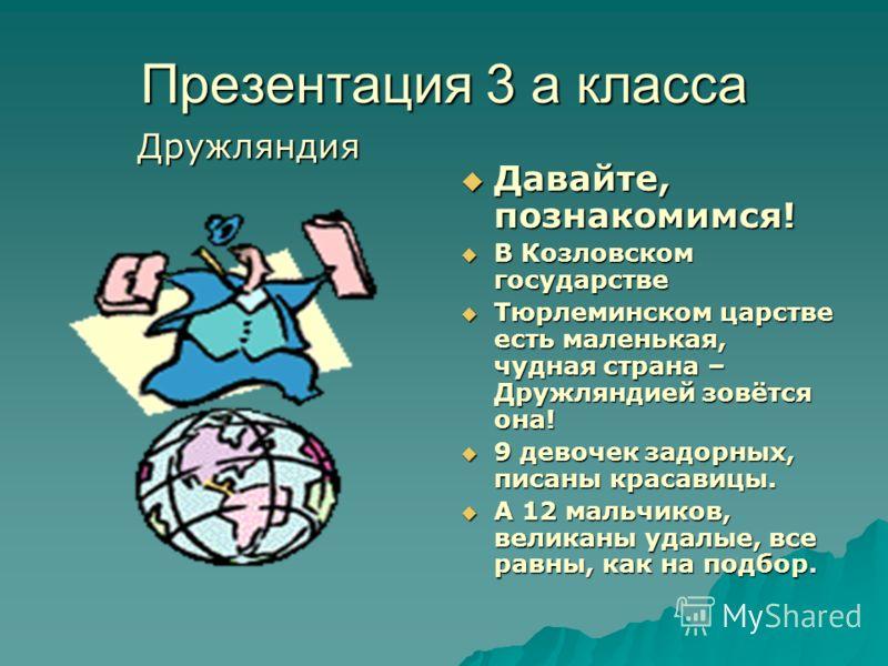 Презентация 3 а класса Дружляндия Давайте, познакомимся! Давайте, познакомимся! В Козловском государстве В Козловском государстве Тюрлеминском царстве есть маленькая, чудная страна – Дружляндией зовётся она! Тюрлеминском царстве есть маленькая, чудна