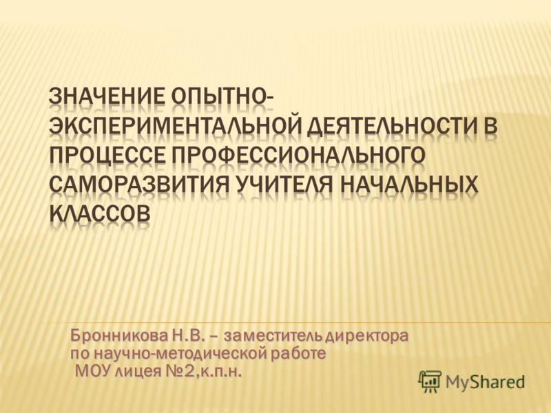 Бронникова Н.В. – заместитель директора по научно-методической работе МОУ лицея 2,к.п.н.