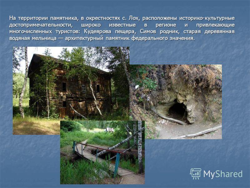 На территории памятника, в окрестностях с. Лох, расположены историко-культурные достопримечательности, широко известные в регионе и привлекающие многочисленных туристов: Кудеярова пещера, Симов родник, старая деревянная водяная мельница архитектурный
