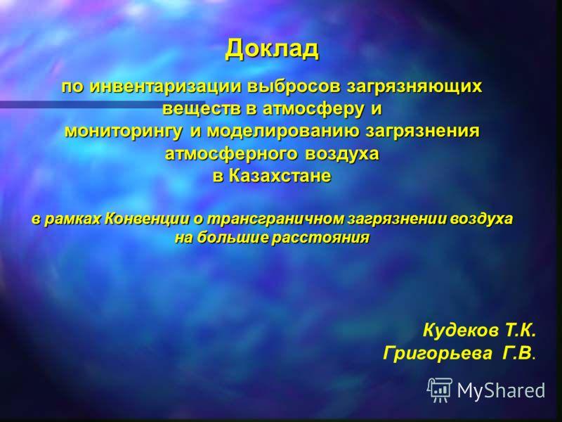 Доклад по инвентаризации выбросов загрязняющих веществ в атмосферу и мониторингу и моделированию загрязнения атмосферного воздуха в Казахстане в рамках Конвенции о трансграничном загрязнении воздуха на большие расстояния Кудеков Т.К. Григорьева Г.В.