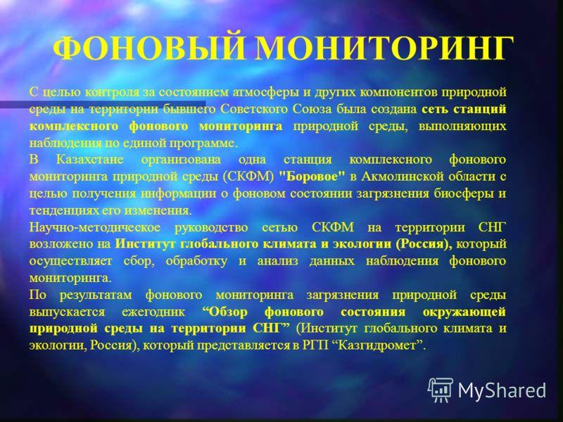 ФОНОВЫЙ МОНИТОРИНГ С целью контроля за состоянием атмосферы и других компонентов природной среды на территории бывшего Советского Союза была создана с