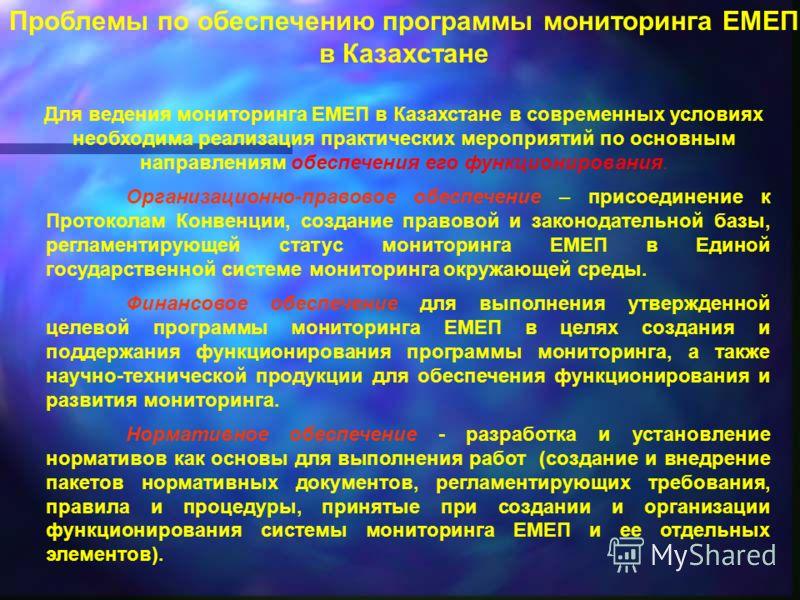 Проблемы по обеспечению программы мониторинга ЕМЕП в Казахстане Для ведения мониторинга ЕМЕП в Казахстане в современных условиях необходима реализация практических мероприятий по основным направлениям обеспечения его функционирования. Организационно-