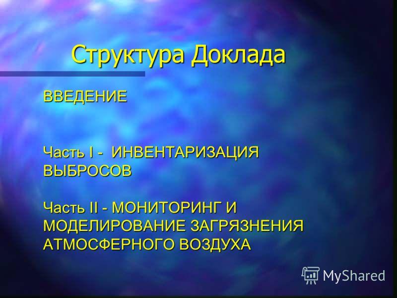 Структура Доклада ВВЕДЕНИЕ Часть I - ИНВЕНТАРИЗАЦИЯ ВЫБРОСОВ Часть II - МОНИТОРИНГ И МОДЕЛИРОВАНИЕ ЗАГРЯЗНЕНИЯ АТМОСФЕРНОГО ВОЗДУХА