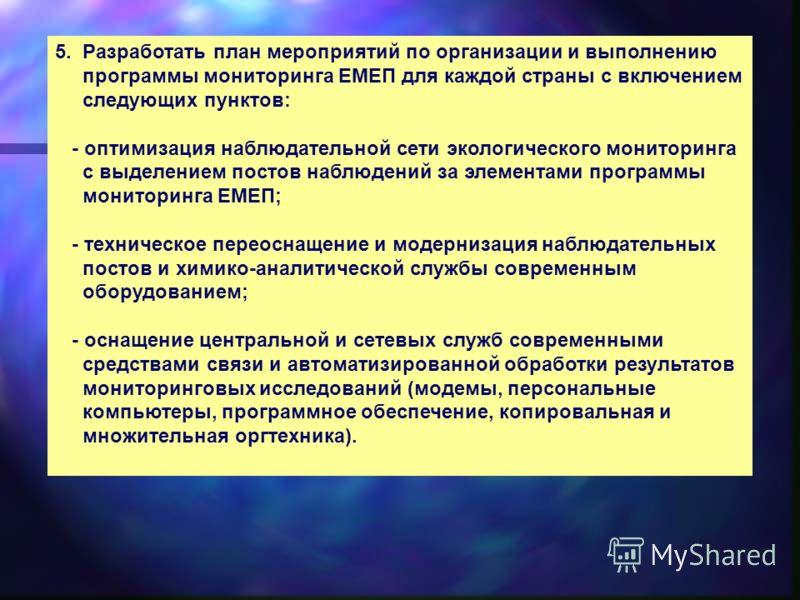5. Разработать план мероприятий по организации и выполнению программы мониторинга ЕМЕП для каждой страны с включением следующих пунктов: - оптимизация