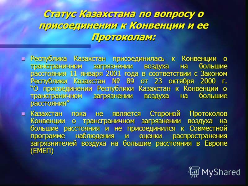 Статус Казахстана по вопросу о присоединении к Конвенции и ее Протоколам: Республика Казахстан присоединилась к Конвенции о трансграничном загрязнении