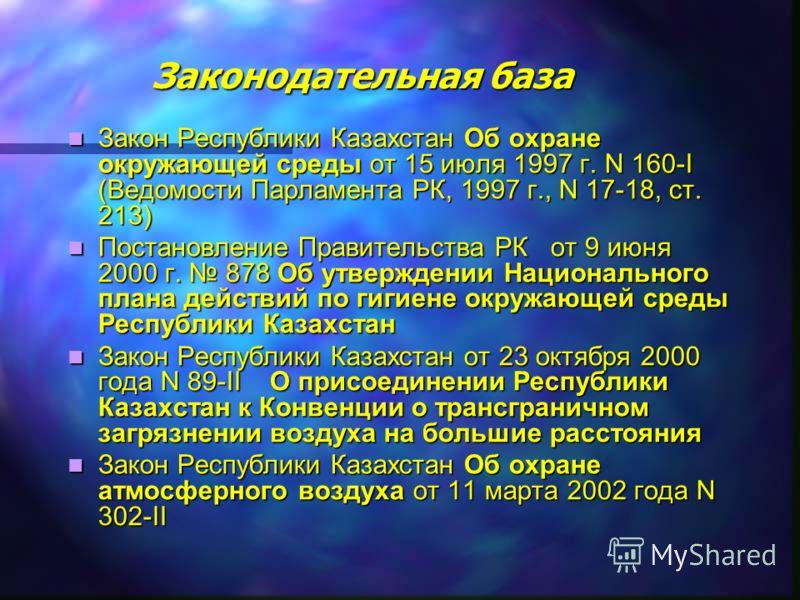 Законодательная база Закон Республики Казахстан Об охране окружающей среды от 15 июля 1997 г. N 160-I (Ведомости Парламента РК, 1997 г., N 17-18, ст. 213) Закон Республики Казахстан Об охране окружающей среды от 15 июля 1997 г. N 160-I (Ведомости Пар