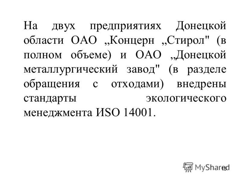15 На двух предприятиях Донецкой области ОАО Концерн Стирол (в полном объеме) и ОАО Донецкой металлургический завод (в разделе обращения с отходами) внедрены стандарты экологического менеджмента ИSО 14001.