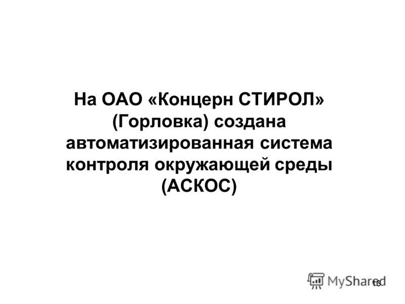16 На ОАО «Концерн СТИРОЛ» (Горловка) создана автоматизированная система контроля окружающей среды (АСКОС)