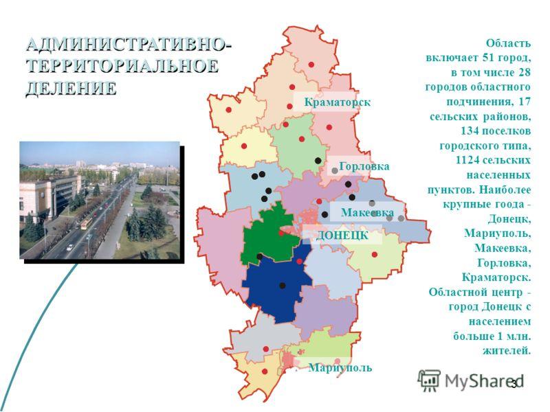 3 АДМИНИСТРАТИВНО- ТЕРРИТОРИАЛЬНОЕ ДЕЛЕНИЕ Область включает 51 город, в том числе 28 городов областного подчинения, 17 сельских районов, 134 поселков городского типа, 1124 сельских населенных пунктов. Наиболее крупные гоода - Донецк, Мариуполь, Макее