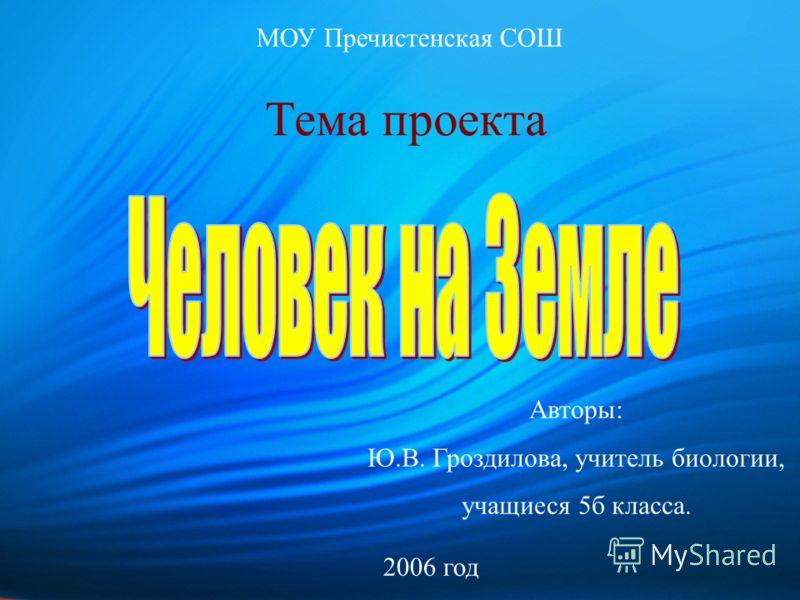 Тема проекта Авторы: Ю.В. Гроздилова, учитель биологии, учащиеся 5б класса. МОУ Пречистенская СОШ 2006 год