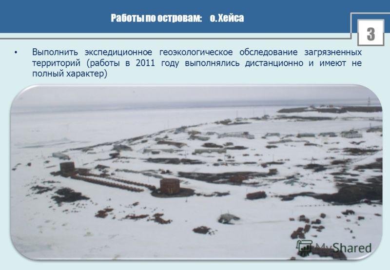 3 Работы по островам: о. Хейса Выполнить экспедиционное геоэкологическое обследование загрязненных территорий (работы в 2011 году выполнялись дистанционно и имеют не полный характер)