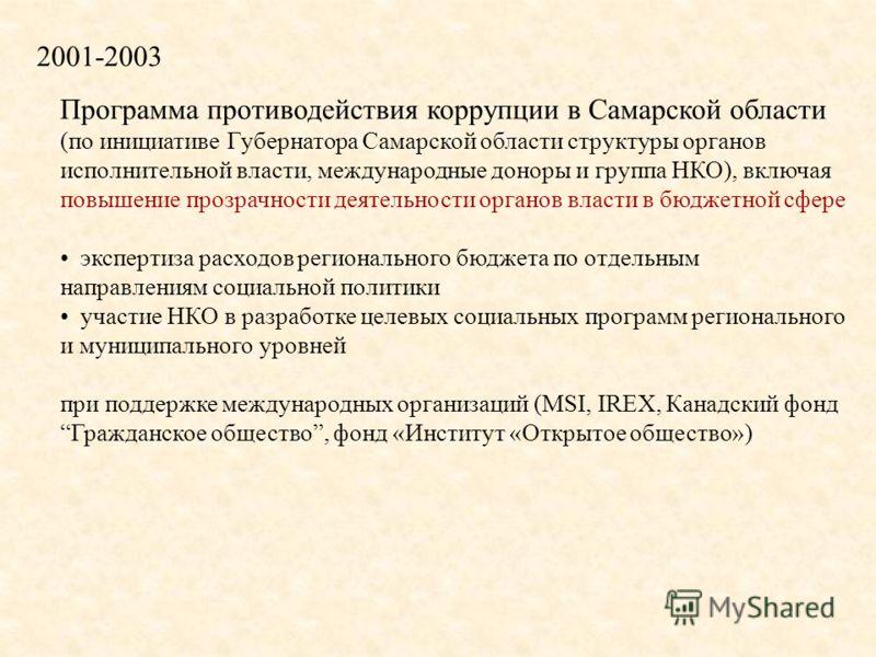 2001-2003 Программа противодействия коррупции в Самарской области (по инициативе Губернатора Самарской области структуры органов исполнительной власти, международные доноры и группа НКО), включая повышение прозрачности деятельности органов власти в б