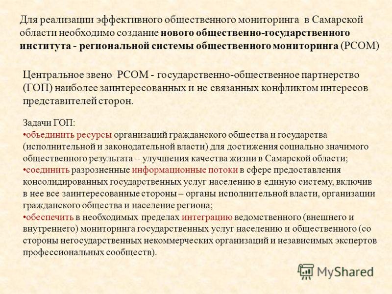 Для реализации эффективного общественного мониторинга в Самарской области необходимо создание нового общественно-государственного института - региональной системы общественного мониторинга (РСОМ) Центральное звено РСОМ - государственно-общественное п
