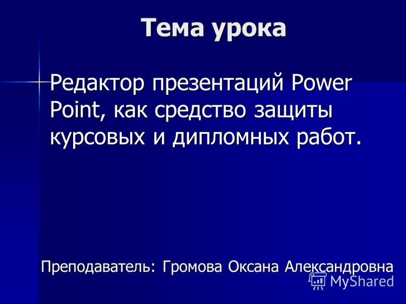 Презентация на тему Тема урока Редактор презентаций power point  2 Тема урока Редактор презентаций power point как средство защиты курсовых и дипломных работ Преподаватель Громова Оксана Александровна