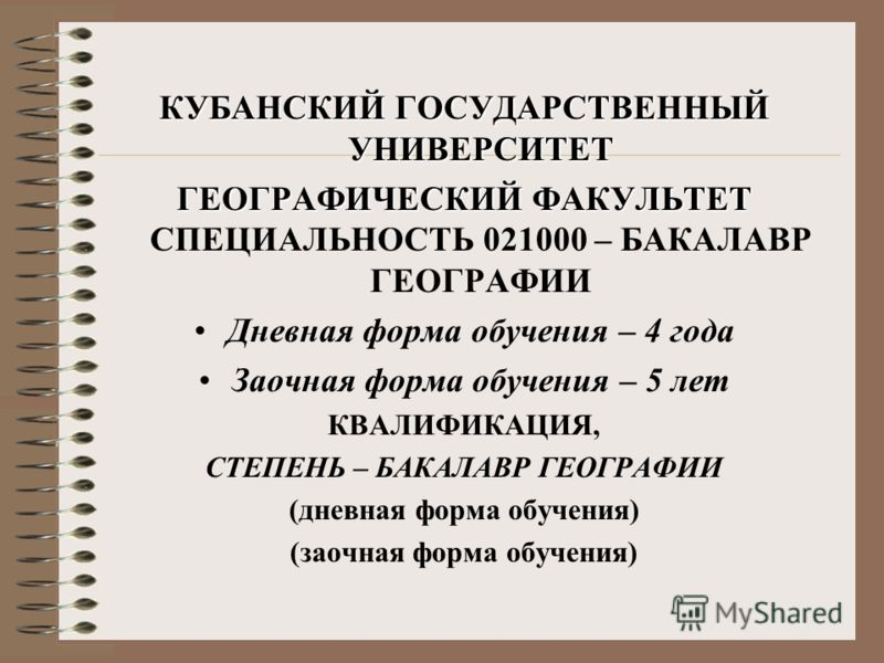 КУБАНСКИЙ ГОСУДАРСТВЕННЫЙ УНИВЕРСИТЕТ ГЕОГРАФИЧЕСКИЙ ФАКУЛЬТЕТ ГЕОГРАФИЧЕСКИЙ ФАКУЛЬТЕТ СПЕЦИАЛЬНОСТЬ 021000 – БАКАЛАВР ГЕОГРАФИИ Дневная форма обучения – 4 года Заочная форма обучения – 5 лет КВАЛИФИКАЦИЯ, СТЕПЕНЬ – БАКАЛАВР ГЕОГРАФИИ (дневная форма