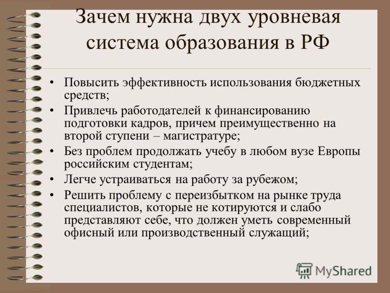 Зачем нужна двух уровневая система образования в РФ Повысить эффективность использования бюджетных средств; Привлечь работодателей к финансированию подготовки кадров, причем преимущественно на второй ступени – магистратуре; Без проблем продолжать уче