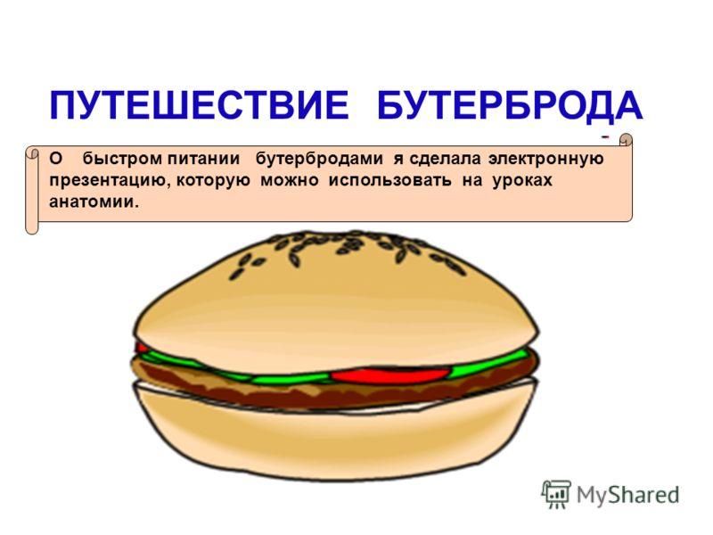 ПУТЕШЕСТВИЕ БУТЕРБРОДА О быстром питании бутербродами я сделала электронную презентацию, которую можно использовать на уроках анатомии.