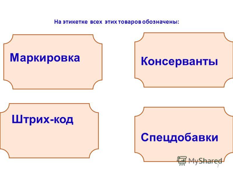 На этикетке всех этих товаров обозначены: 7 Маркировка Штрих-код Консерванты Спецдобавки