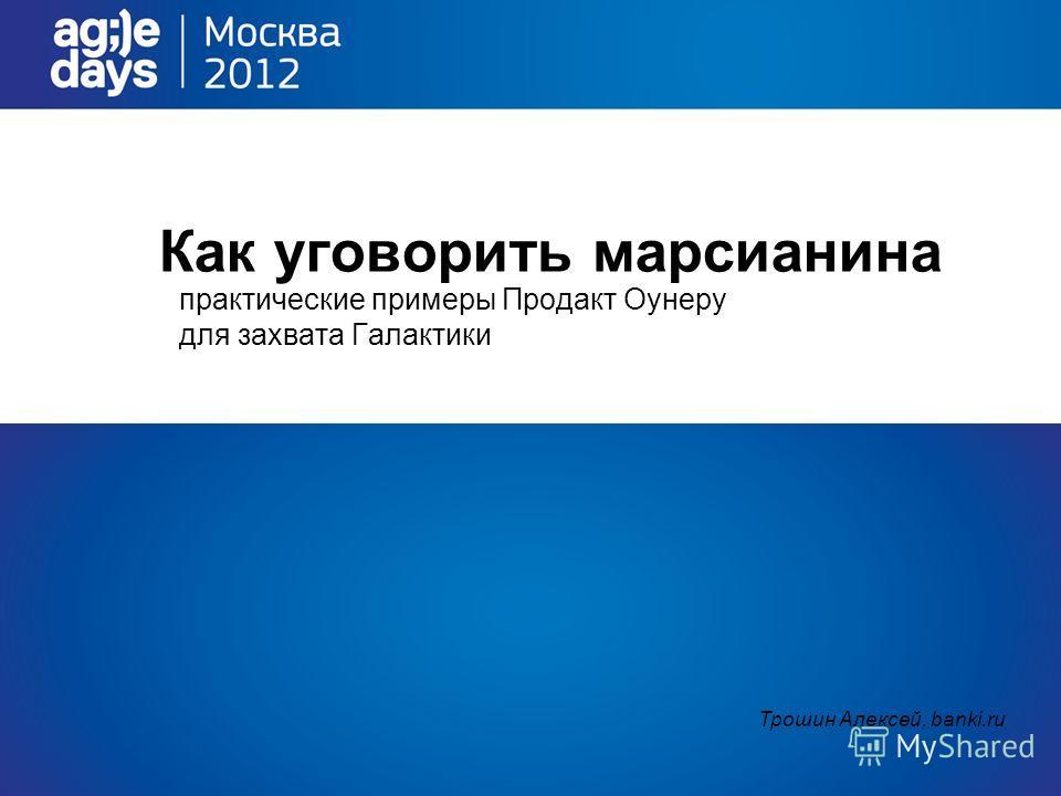 Как уговорить марсианина практические примеры Продакт Оунеру для захвата Галактики Трошин Алексей, banki.ru