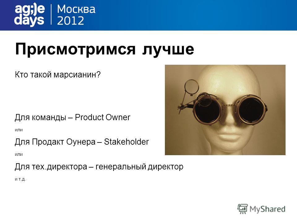 Присмотримся лучше Кто такой марсианин? Для команды – Product Owner или Для Продакт Оунера – Stakeholder или Для тех.директора – генеральный директор и т.д.