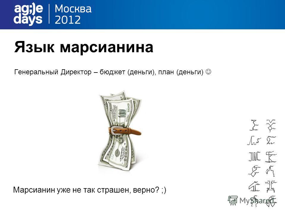 Язык марсианина Генеральный Директор – бюджет (деньги), план (деньги) Марсианин уже не так страшен, верно? ;)