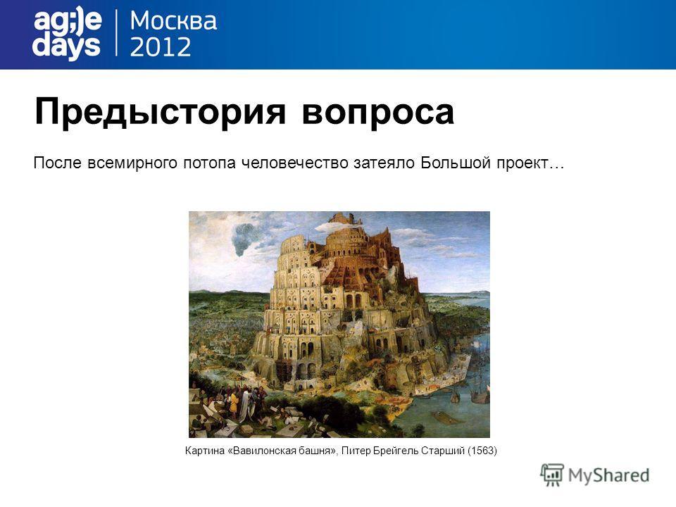 Предыстория вопроса После всемирного потопа человечество затеяло Большой проект… Картина «Вавилонская башня», Питер Брейгель Старший (1563)