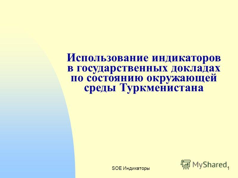 SOE Индикаторы1 Использование индикаторов в государственных докладах по состоянию окружающей среды Туркменистана