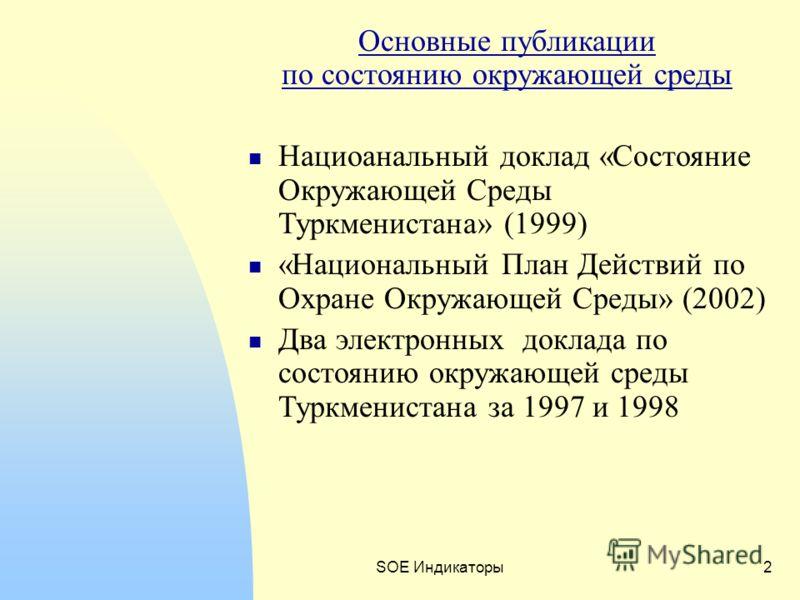 SOE Индикаторы2 Основные публикации по состоянию окружающей среды Нациоанальный доклад «Состояние Окружающей Среды Туркменистана» (1999) «Национальный План Действий по Охране Окружающей Среды» (2002) Два электронных доклада по состоянию окружающей ср