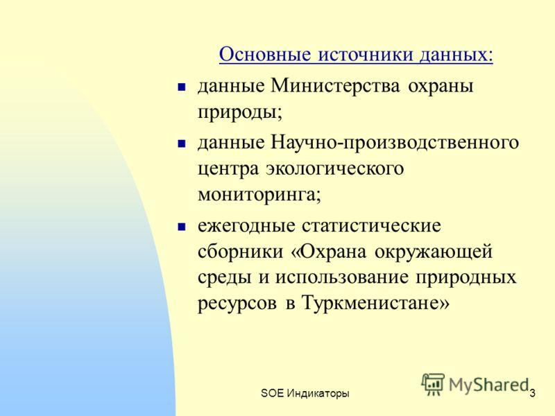 SOE Индикаторы3 Основные источники данных: данные Министерства охраны природы; данные Научно-производственного центра экологического мониторинга; ежегодные статистические сборники «Охрана окружающей среды и использование природных ресурсов в Туркмени
