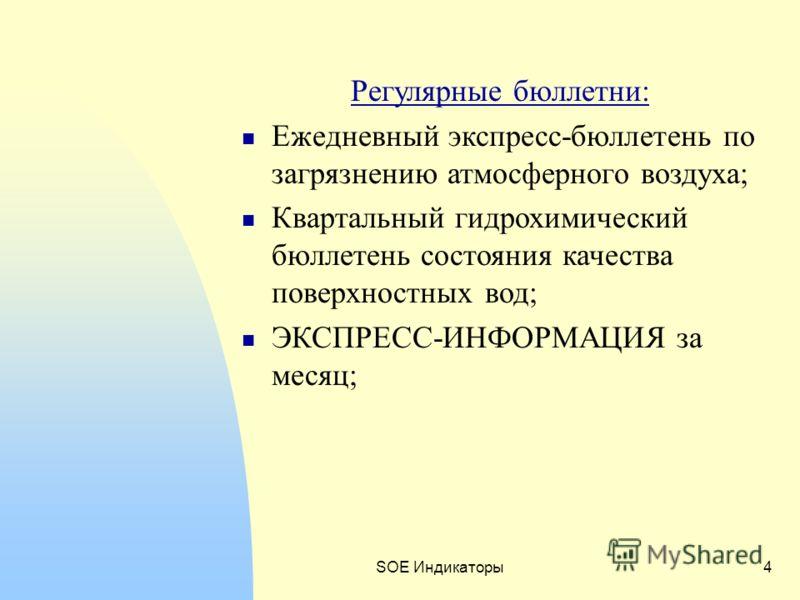 SOE Индикаторы4 Регулярные бюллетни: Ежедневный экспресс-бюллетень по загрязнению атмосферного воздуха; Квартальный гидрохимический бюллетень состояния качества поверхностных вод; ЭКСПРЕСС-ИНФОРМАЦИЯ за месяц;