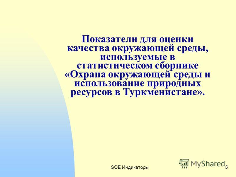 SOE Индикаторы5 Показатели для оценки качества окружающей среды, используемые в статистическом сборнике «Охрана окружающей среды и использование природных ресурсов в Туркменистане».
