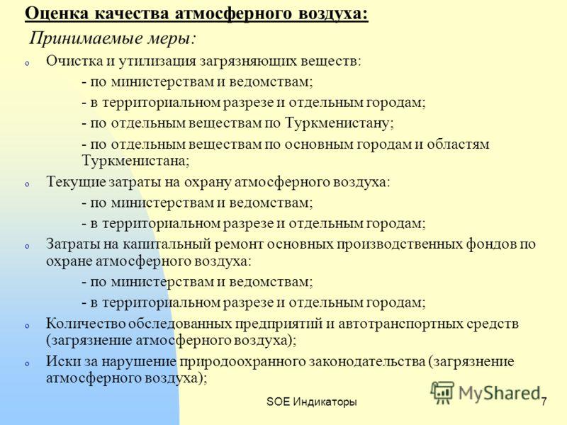 SOE Индикаторы7 Оценка качества атмосферного воздуха: Принимаемые меры: o Очистка и утилизация загрязняющих веществ: - по министерствам и ведомствам; - в территориальном разрезе и отдельным городам; - по отдельным веществам по Туркменистану; - по отд