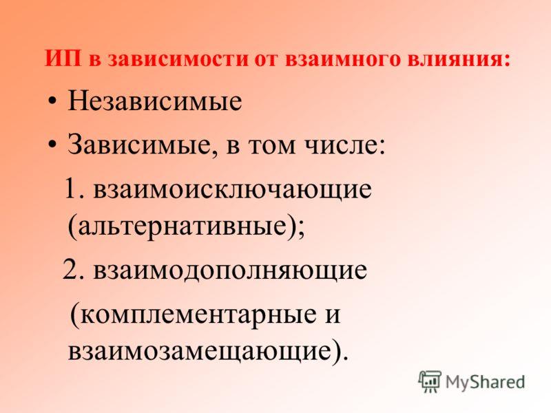 ИП в зависимости от взаимного влияния: Независимые Зависимые, в том числе: 1. взаимоисключающие (альтернативные); 2. взаимодополняющие (комплементарные и взаимозамещающие).