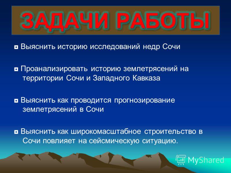 Выяснить историю исследований недр Сочи Проанализировать историю землетрясений на территории Сочи и Западного Кавказа Выяснить как проводится прогнозирование землетрясений в Сочи Выяснить как широкомасштабное строительство в Сочи повлияет на сейсмиче