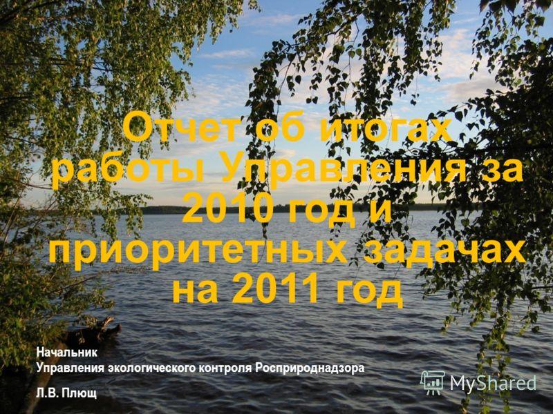 Начальник Управления экологического контроля Росприроднадзора Л.В. Плющ Отчет об итогах работы Управления за 2010 год и приоритетных задачах на 2011 год