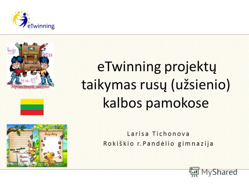 eTwinning projektų taikymas rusų (užsienio) kalbos pamokose Larisa Tichonova Rokiškio r.Pandėlio gimnazija