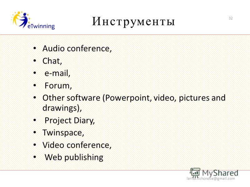 Инструменты Audio conference, Chat, e-mail, Forum, Other software (Powerpoint, video, pictures and drawings), Project Diary, Twinspace, Video conference, Web publishing larisa.tichonova@gmail.com 32