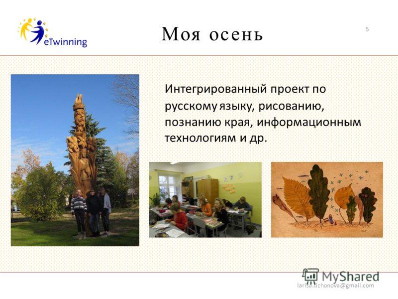 Моя oсень larisa.tichonova@gmail.com 5 Интегрированный проект по русскому языку, рисованию, познанию края, информационным технологиям и др.